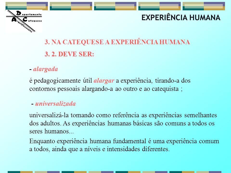 EXPERIÊNCIA HUMANA 3. NA CATEQUESE A EXPERIÊNCIA HUMANA 3. 2. DEVE SER: - alargada é pedagogicamente útil alargar a experiência, tirando-a dos contorn