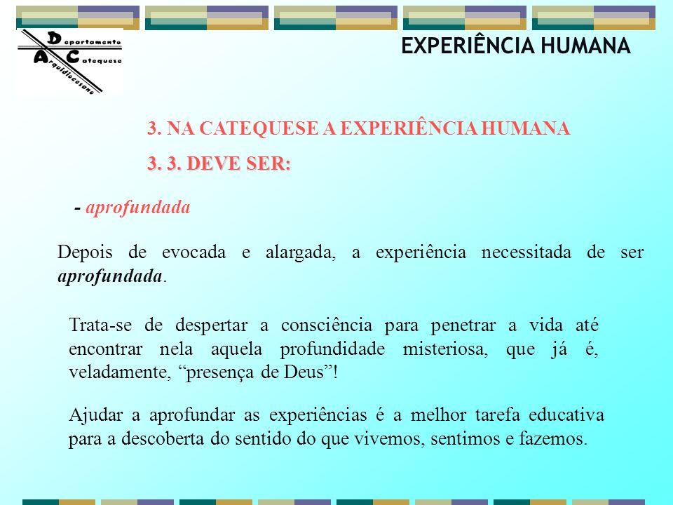 Depois de evocada e alargada, a experiência necessitada de ser aprofundada. 3. NA CATEQUESE A EXPERIÊNCIA HUMANA 3. 3. DEVE SER: EXPERIÊNCIA HUMANA -