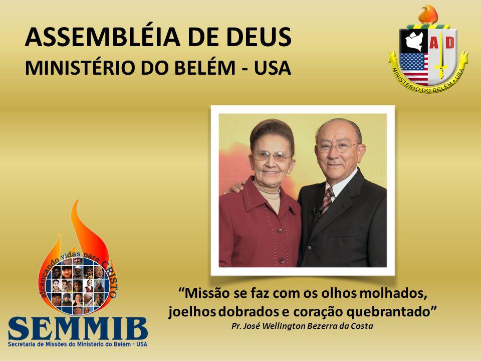 ASSEMBLÉIA DE DEUS MINISTÉRIO DO BELÉM - USA Missão se faz com os olhos molhados, joelhos dobrados e coração quebrantado Pr. José Wellington Bezerra d