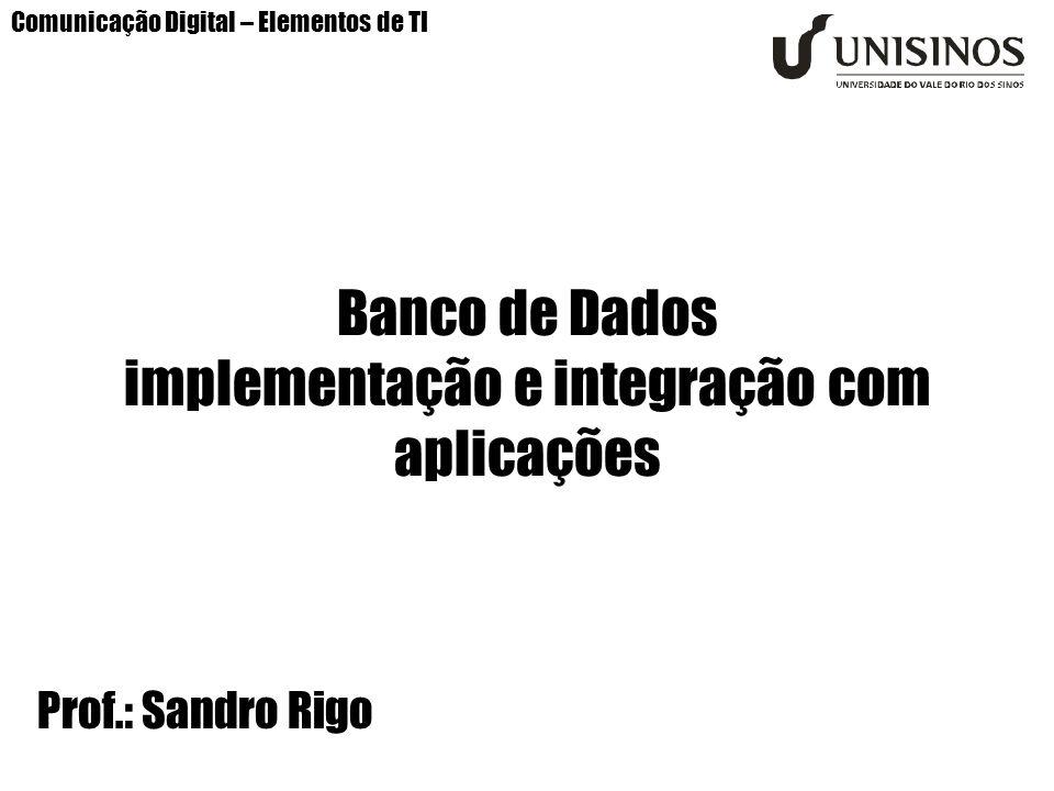 Comunicação Digital – Elementos de TI Banco de Dados implementação e integração com aplicações Prof.: Sandro Rigo