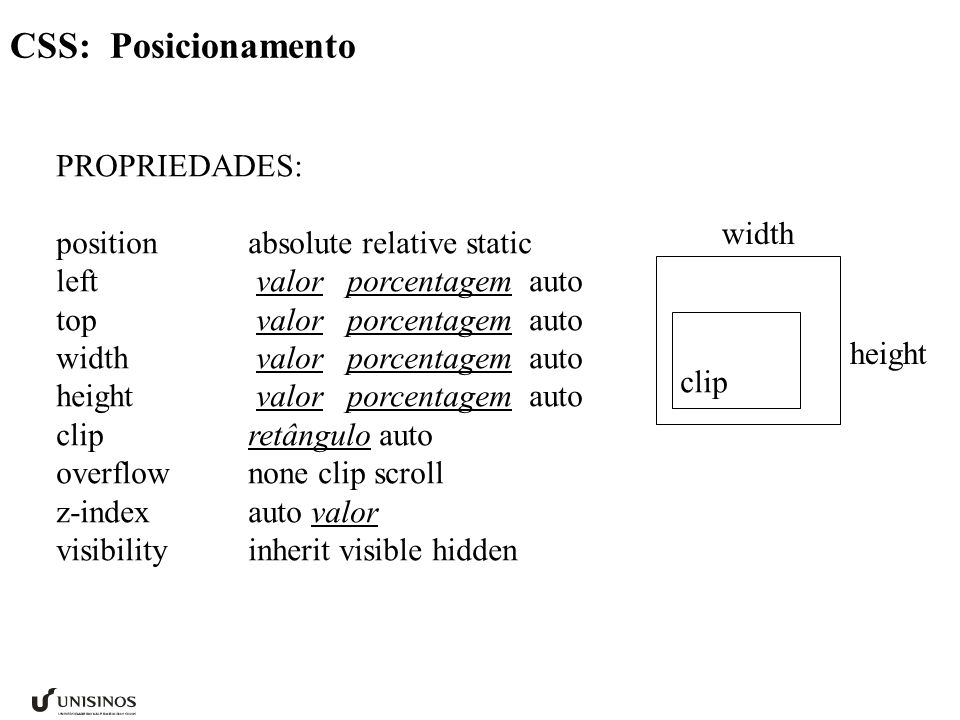 CSS: Posicionamento PROPRIEDADES: positionabsolute relative static left valor porcentagem auto top valor porcentagem auto width valor porcentagem auto height valor porcentagem auto clipretângulo auto overflownone clip scroll z-indexauto valor visibilityinherit visible hidden width height clip