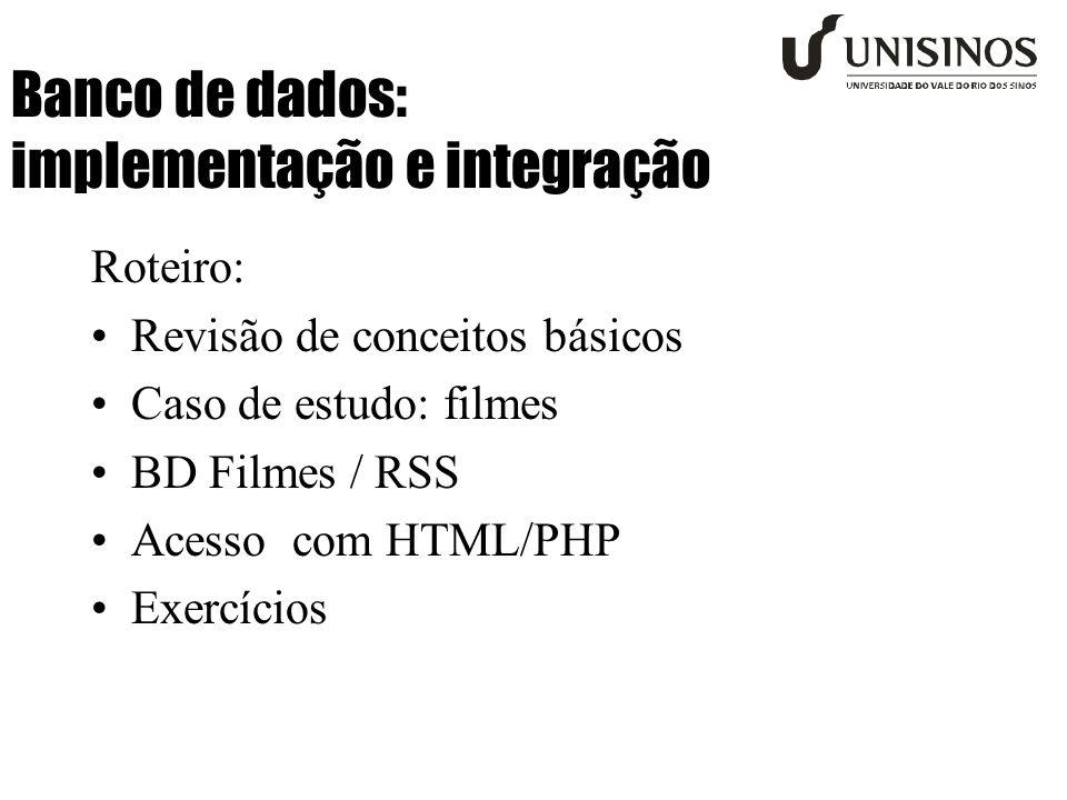 Banco de dados: implementação e integração Roteiro: Revisão de conceitos básicos Caso de estudo: filmes BD Filmes / RSS Acesso com HTML/PHP Exercícios