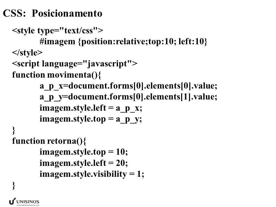 CSS: Posicionamento #imagem {position:relative;top:10; left:10} function movimenta(){ a_p_x=document.forms[0].elements[0].value; a_p_y=document.forms[0].elements[1].value; imagem.style.left = a_p_x; imagem.style.top = a_p_y; } function retorna(){ imagem.style.top = 10; imagem.style.left = 20; imagem.style.visibility = 1; }