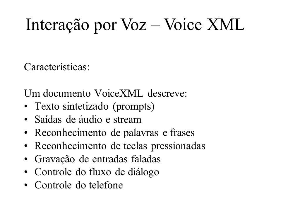 Características: Um documento VoiceXML descreve: Texto sintetizado (prompts) Saídas de áudio e stream Reconhecimento de palavras e frases Reconhecimento de teclas pressionadas Gravação de entradas faladas Controle do fluxo de diálogo Controle do telefone Interação por Voz – Voice XML