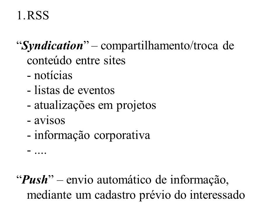1.RSS Syndication – compartilhamento/troca de conteúdo entre sites - notícias - listas de eventos - atualizações em projetos - avisos - informação corporativa -....