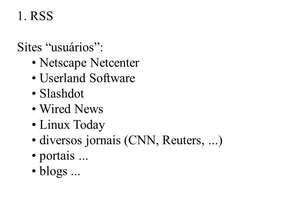 1. RSS Sites usuários: Netscape Netcenter Userland Software Slashdot Wired News Linux Today diversos jornais (CNN, Reuters,...) portais... blogs...