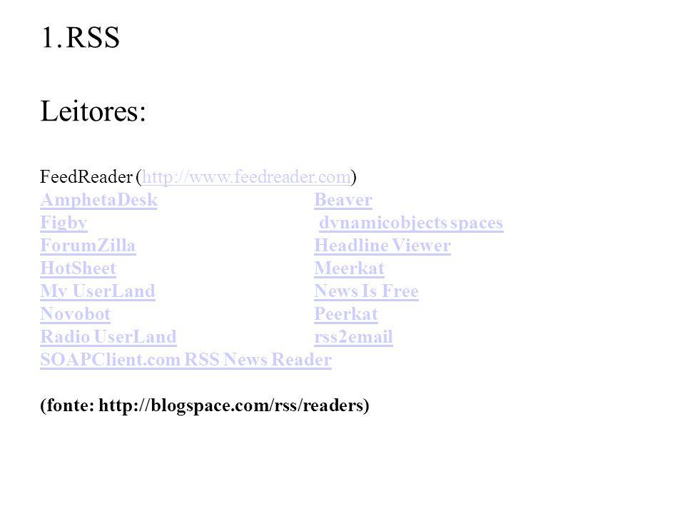 1.RSS Leitores: FeedReader (http://www.feedreader.com)http://www.feedreader.com AmphetaDeskBeaver FigbyFigby dynamicobjects spacesdynamicobjects spaces ForumZillaHeadline Viewer HotSheetMeerkat My UserLandNews Is Free NovobotPeerkat Radio UserLandrss2email SOAPClient.com RSS News Reader (fonte: http://blogspace.com/rss/readers)