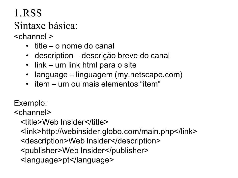1.RSS Sintaxe básica: title – o nome do canal description – descrição breve do canal link – um link html para o site language – linguagem (my.netscape.com) item – um ou mais elementos item Exemplo: Web Insider http://webinsider.globo.com/main.php Web Insider pt