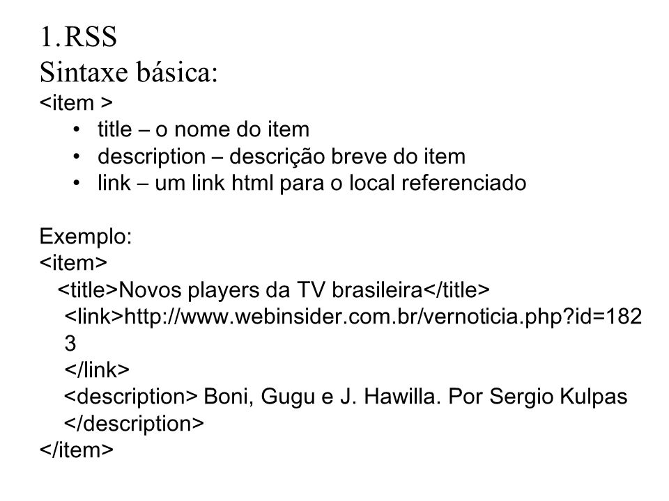 1.RSS Sintaxe básica: title – o nome do item description – descrição breve do item link – um link html para o local referenciado Exemplo: Novos players da TV brasileira http://www.webinsider.com.br/vernoticia.php id=182 3 Boni, Gugu e J.