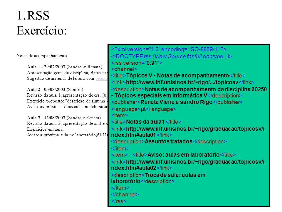 1.RSS Exercício: Notas de acompanhamento: Aula 1 - 29/07/2003 (Sandro & Renata) Apresentação geral da disciplina, datas e avaliação; Revisão geral: arquitetura da web, linguagens de marcação, aplicações web.