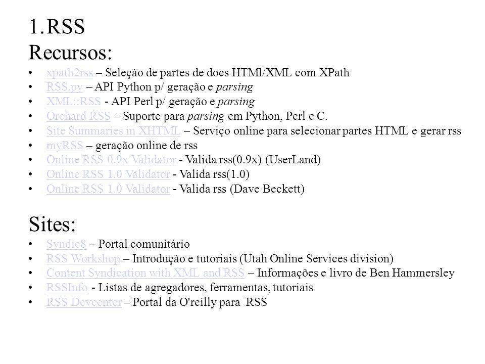 1.RSS Recursos: xpath2rss – Seleção de partes de docs HTMl/XML com XPathxpath2rss RSS.py – API Python p/ geração e parsingRSS.py XML::RSS - API Perl p/ geração e parsingXML::RSS Orchard RSS – Suporte para parsing em Python, Perl e C.Orchard RSS Site Summaries in XHTML – Serviço online para selecionar partes HTML e gerar rssSite Summaries in XHTML myRSS – geração online de rssmyRSS Online RSS 0.9x Validator - Valida rss(0.9x) (UserLand)Online RSS 0.9x Validator Online RSS 1.0 Validator - Valida rss(1.0)Online RSS 1.0 Validator Online RSS 1.0 Validator - Valida rss (Dave Beckett)Online RSS 1.0 Validator Sites: Syndic8 – Portal comunitárioSyndic8 RSS Workshop – Introdução e tutoriais (Utah Online Services division)RSS Workshop Content Syndication with XML and RSS – Informações e livro de Ben HammersleyContent Syndication with XML and RSS RSSInfo - Listas de agregadores, ferramentas, tutoriaisRSSInfo RSS Devcenter – Portal da O reilly para RSSRSS Devcenter