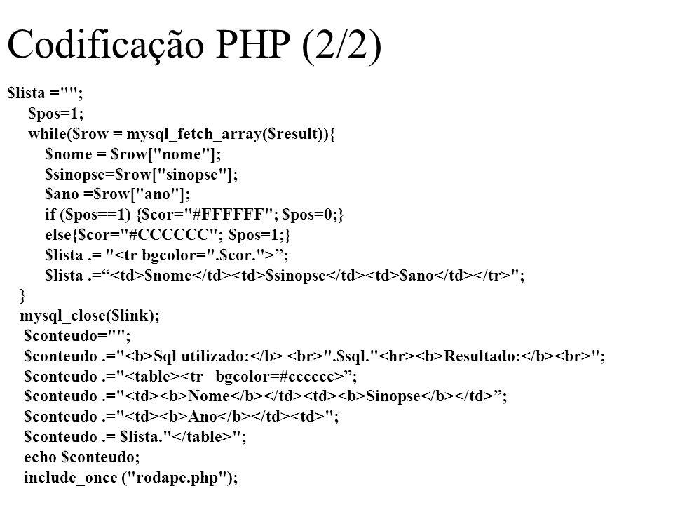 Codificação PHP (2/2) $lista = ; $pos=1; while($row = mysql_fetch_array($result)){ $nome = $row[ nome ]; $sinopse=$row[ sinopse ]; $ano =$row[ ano ]; if ($pos==1) {$cor= #FFFFFF ; $pos=0;} else{$cor= #CCCCCC ; $pos=1;} $lista.= ; $lista.= $nome $sinopse $ano ; } mysql_close($link); $conteudo= ; $conteudo.= Sql utilizado: .$sql. Resultado: ; $conteudo.= ; $conteudo.= Nome Sinopse ; $conteudo.= Ano ; $conteudo.= $lista. ; echo $conteudo; include_once ( rodape.php );