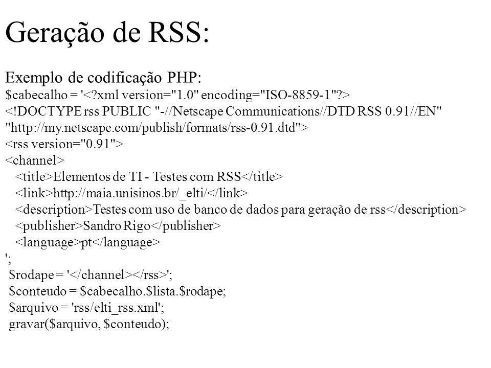 Geração de RSS: Exemplo de codificação PHP: $cabecalho = Elementos de TI - Testes com RSS http://maia.unisinos.br/_elti/ Testes com uso de banco de dados para geração de rss Sandro Rigo pt ; $rodape = ; $conteudo = $cabecalho.$lista.$rodape; $arquivo = rss/elti_rss.xml ; gravar($arquivo, $conteudo);
