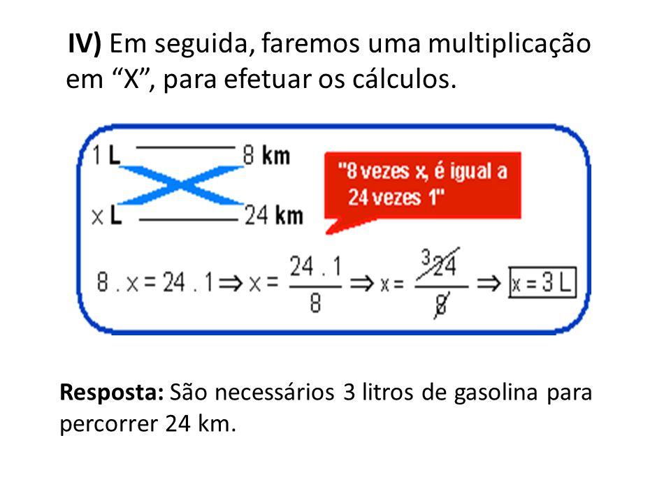 IV) Em seguida, faremos uma multiplicação em X, para efetuar os cálculos. Resposta: São necessários 3 litros de gasolina para percorrer 24 km.