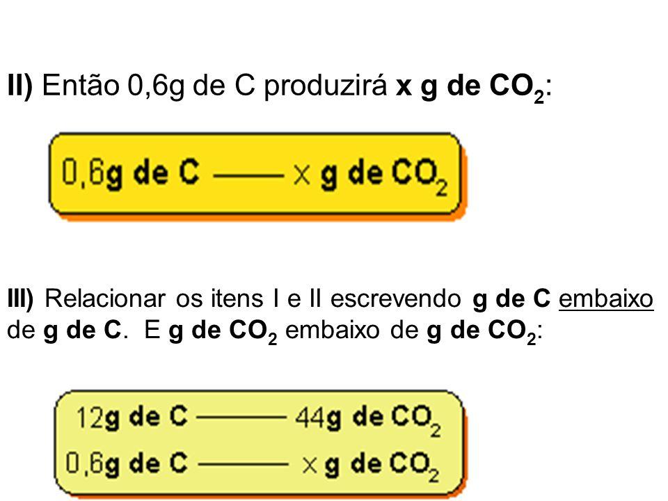 II) Então 0,6g de C produzirá x g de CO 2 : III) Relacionar os itens I e II escrevendo g de C embaixo de g de C. E g de CO 2 embaixo de g de CO 2 :