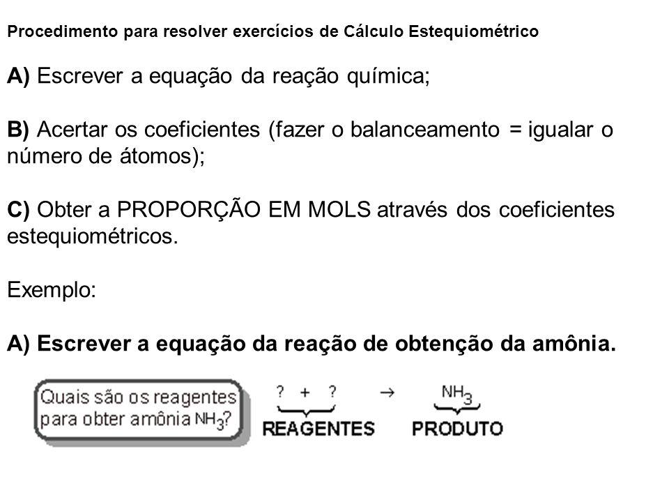 Procedimento para resolver exercícios de Cálculo Estequiométrico A) Escrever a equação da reação química; B) Acertar os coeficientes (fazer o balancea