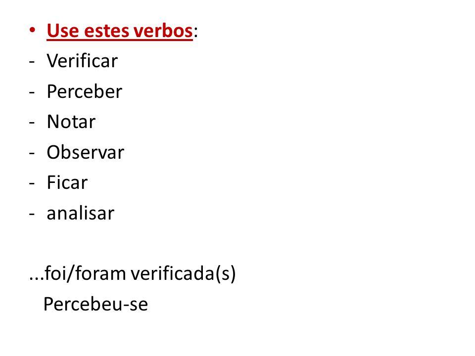 Use estes verbos: -Verificar -Perceber -Notar -Observar -Ficar -analisar...foi/foram verificada(s) Percebeu-se