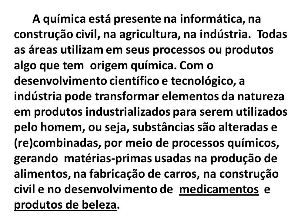 A química está presente na informática, na construção civil, na agricultura, na indústria. Todas as áreas utilizam em seus processos ou produtos algo