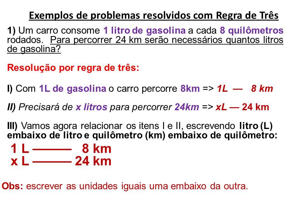 Exemplos de problemas resolvidos com Regra de Três 1) Um carro consome 1 litro de gasolina a cada 8 quilômetros rodados. Para percorrer 24 km serão ne