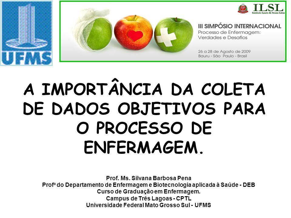 A IMPORTÂNCIA DA COLETA DE DADOS OBJETIVOS PARA O PROCESSO DE ENFERMAGEM. Prof. Ms. Silvana Barbosa Pena Prof a do Departamento de Enfermagem e Biotec