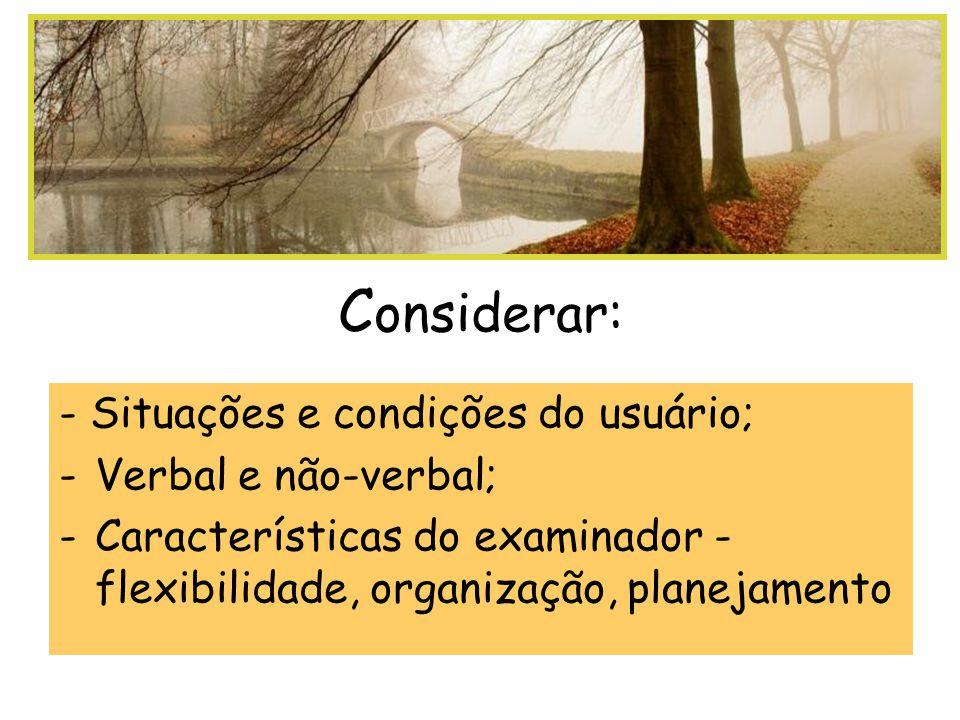 C onsiderar: - Situações e condições do usuário; -Verbal e não-verbal; -Características do examinador - flexibilidade, organização, planejamento