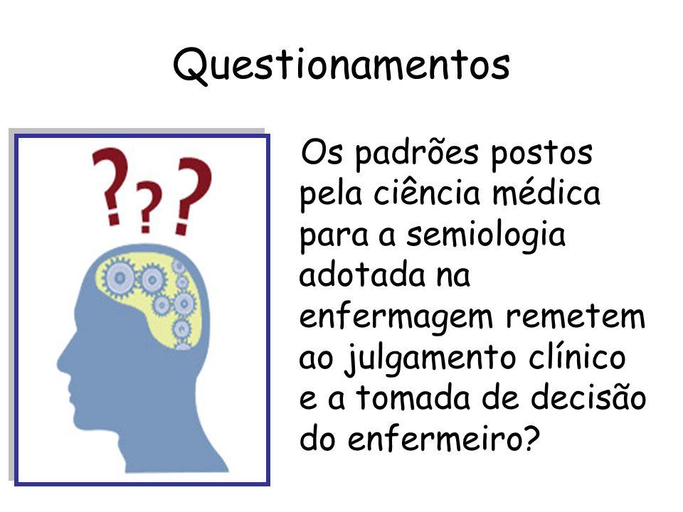 Questionamentos Os padrões postos pela ciência médica para a semiologia adotada na enfermagem remetem ao julgamento clínico e a tomada de decisão do e