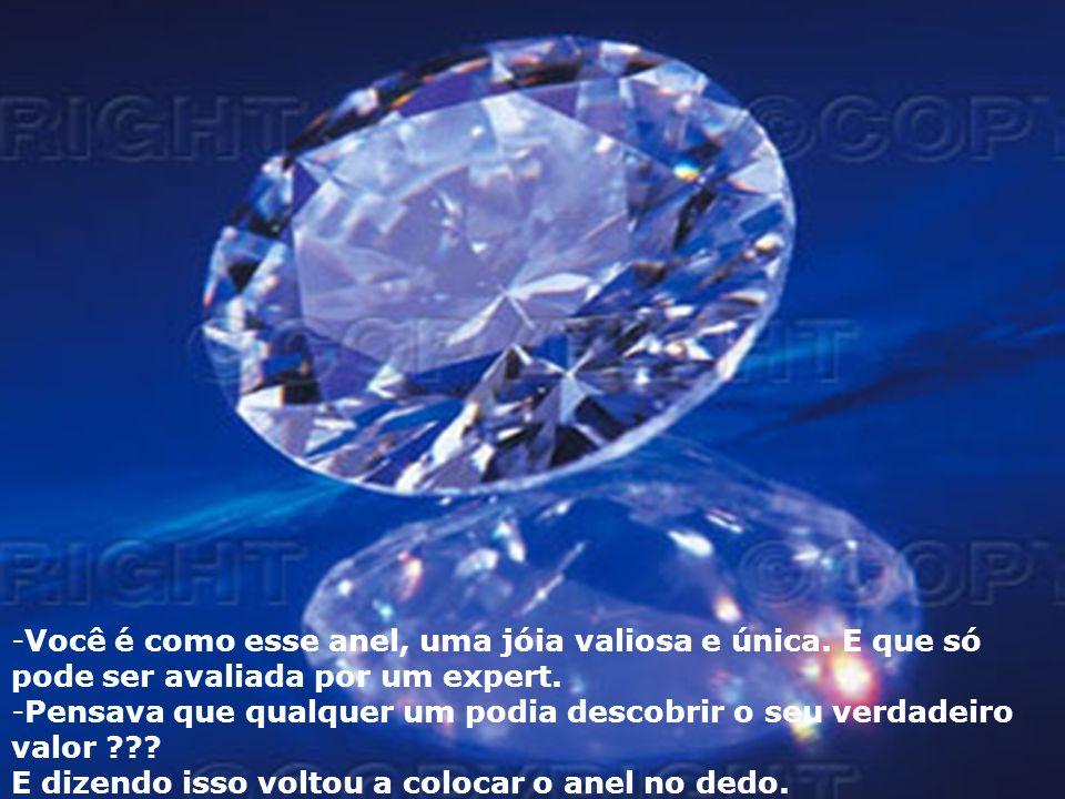 -Você é como esse anel, uma jóia valiosa e única. E que só pode ser avaliada por um expert. -Pensava que qualquer um podia descobrir o seu verdadeiro