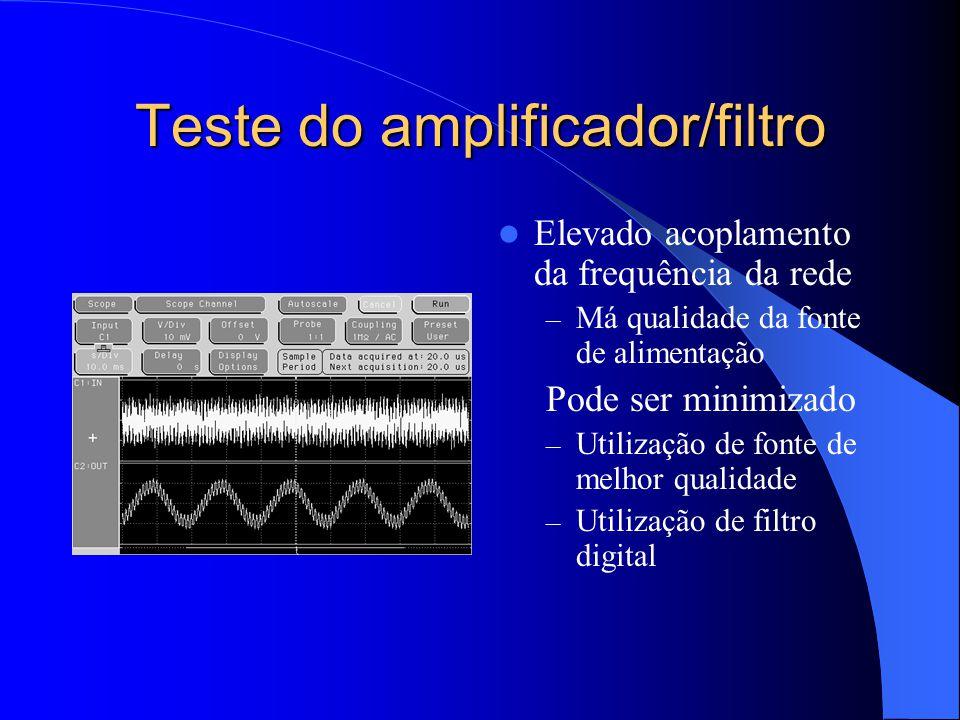 Teste do amplificador/filtro Elevado acoplamento da frequência da rede – Má qualidade da fonte de alimentação Pode ser minimizado – Utilização de fonte de melhor qualidade – Utilização de filtro digital
