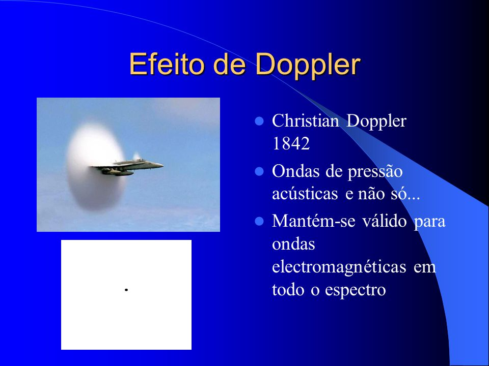 Efeito de Doppler Christian Doppler 1842 Ondas de pressão acústicas e não só... Mantém-se válido para ondas electromagnéticas em todo o espectro
