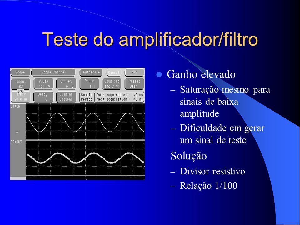 Teste do amplificador/filtro Ganho elevado – Saturação mesmo para sinais de baixa amplitude – Dificuldade em gerar um sinal de teste Solução – Divisor resistivo – Relação 1/100