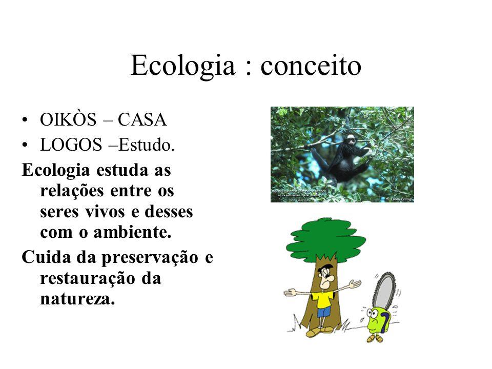 Ecologia : conceito OIKÒS – CASA LOGOS –Estudo. Ecologia estuda as relações entre os seres vivos e desses com o ambiente. Cuida da preservação e resta