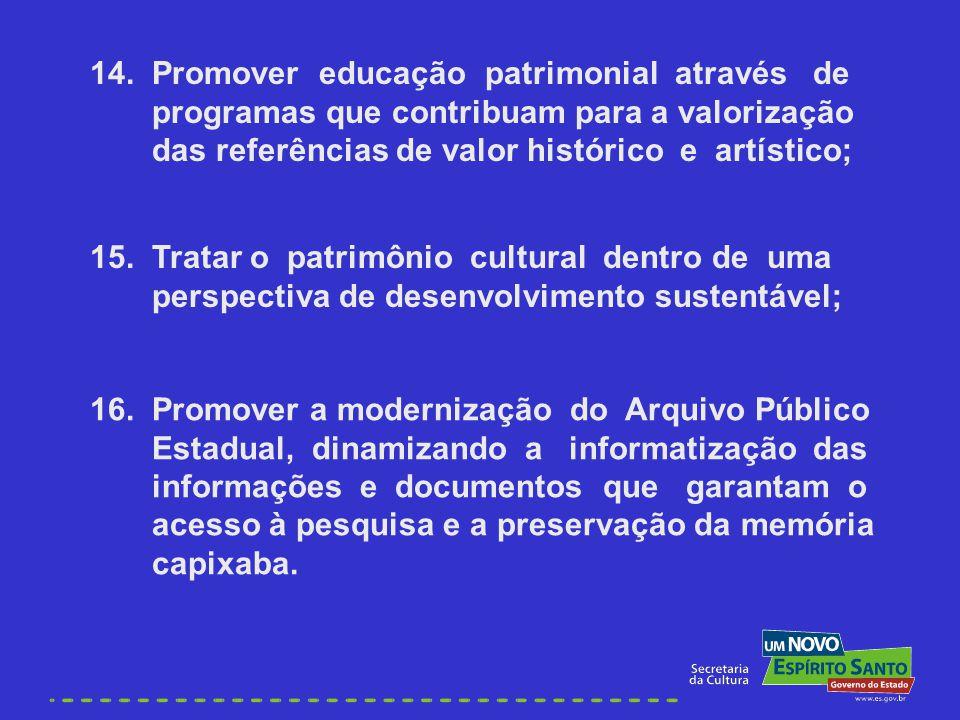 14. Promover educação patrimonial através de programas que contribuam para a valorização das referências de valor histórico e artístico; 15. Tratar o