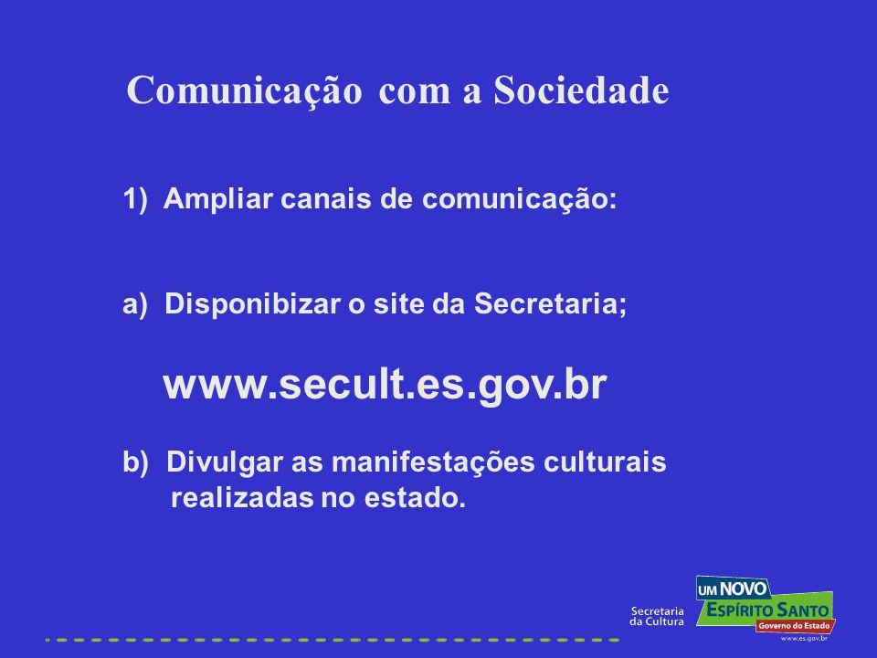 1) Ampliar canais de comunicação: a) Disponibizar o site da Secretaria; www.secult.es.gov.br b) Divulgar as manifestações culturais realizadas no esta