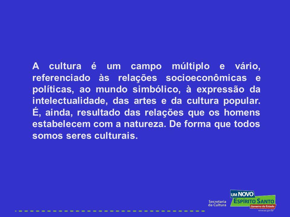 A cultura é um campo múltiplo e vário, referenciado às relações socioeconômicas e políticas, ao mundo simbólico, à expressão da intelectualidade, das