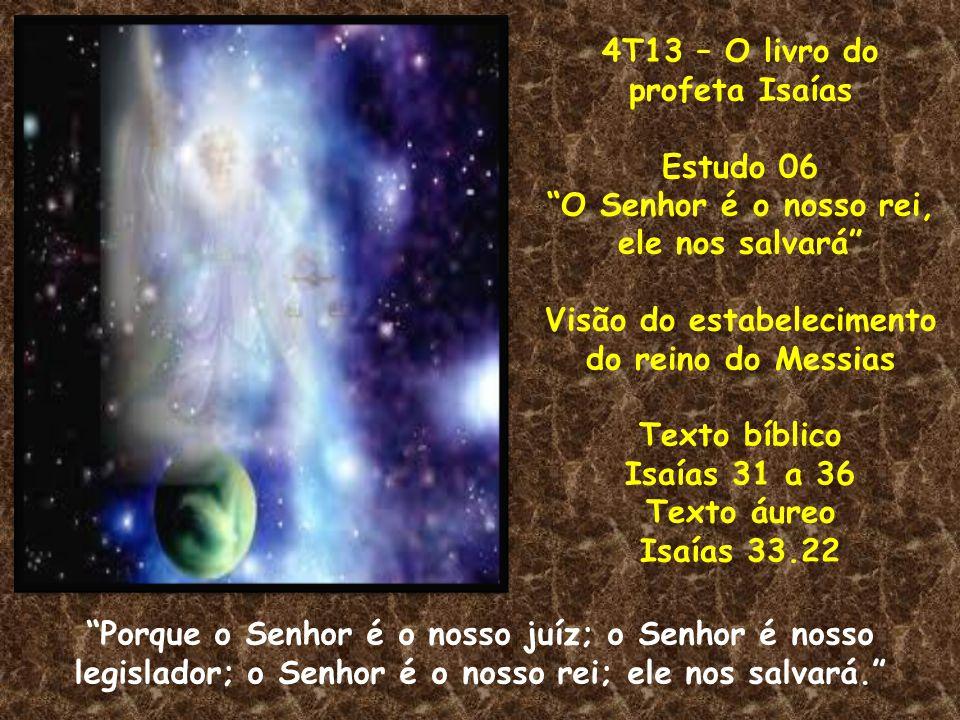 4T13 – O livro do profeta Isaías Estudo 06 O Senhor é o nosso rei, ele nos salvará Visão do estabelecimento do reino do Messias Texto bíblico Isaías 3