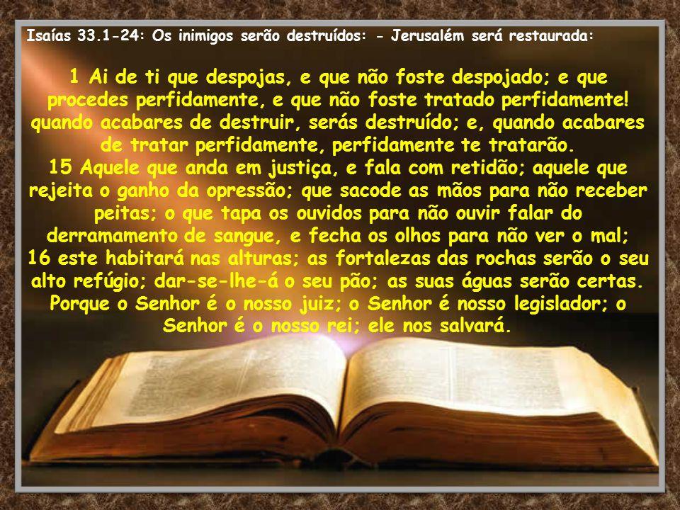 Isaías 33.1-24: Os inimigos serão destruídos: - Jerusalém será restaurada: 1 Ai de ti que despojas, e que não foste despojado; e que procedes perfidam