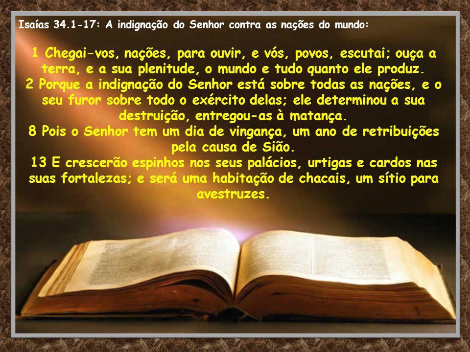 Isaías 34.1-17: A indignação do Senhor contra as nações do mundo: 1 Chegai-vos, nações, para ouvir, e vós, povos, escutai; ouça a terra, e a sua pleni