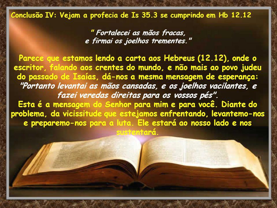 Conclusão IV: Vejam a profecia de Is 35.3 se cumprindo em Hb 12.12