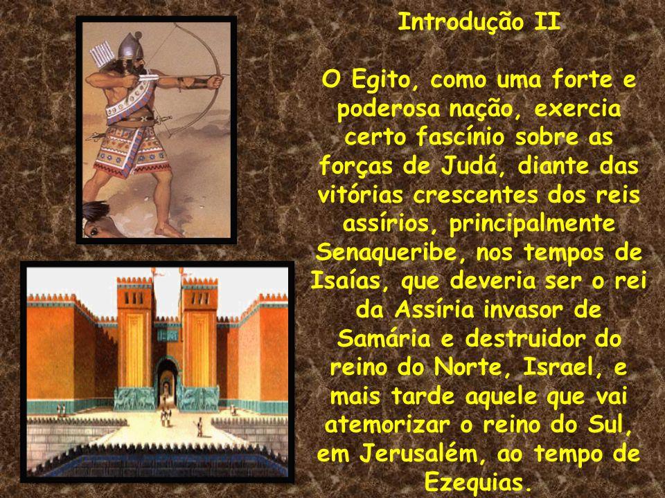 Introdução II O Egito, como uma forte e poderosa nação, exercia certo fascínio sobre as forças de Judá, diante das vitórias crescentes dos reis assíri