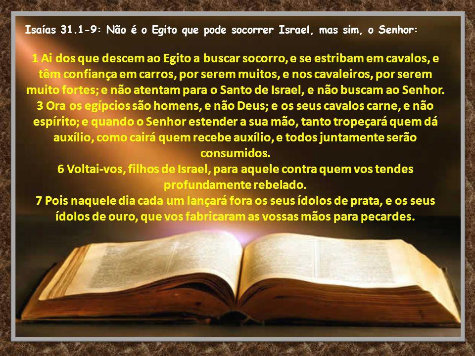 Isaías 31.1-9: Não é o Egito que pode socorrer Israel, mas sim, o Senhor: 1 Ai dos que descem ao Egito a buscar socorro, e se estribam em cavalos, e t