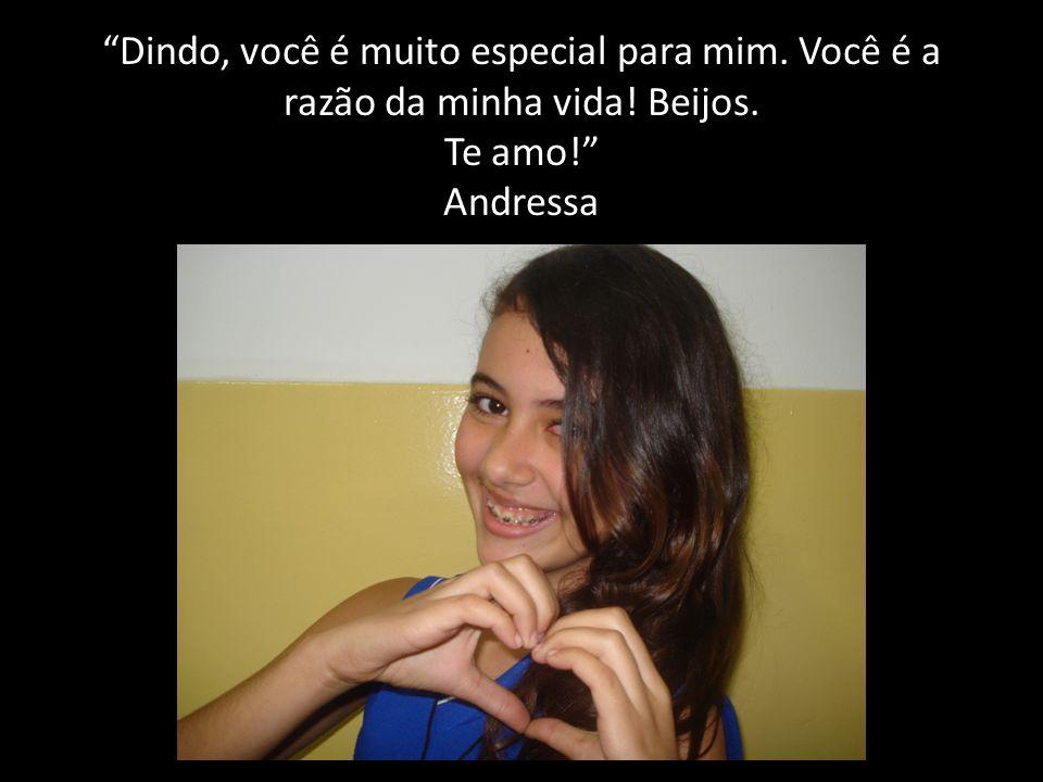 Dindo, você é muito especial para mim. Você é a razão da minha vida! Beijos. Te amo! Andressa
