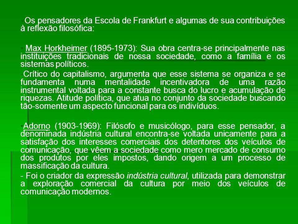 Os pensadores da Escola de Frankfurt e algumas de sua contribuições à reflexão filosófica: Max Horkheimer (1895-1973): Sua obra centra-se principalmente nas instituições tradicionais de nossa sociedade, como a família e os sistemas políticos.