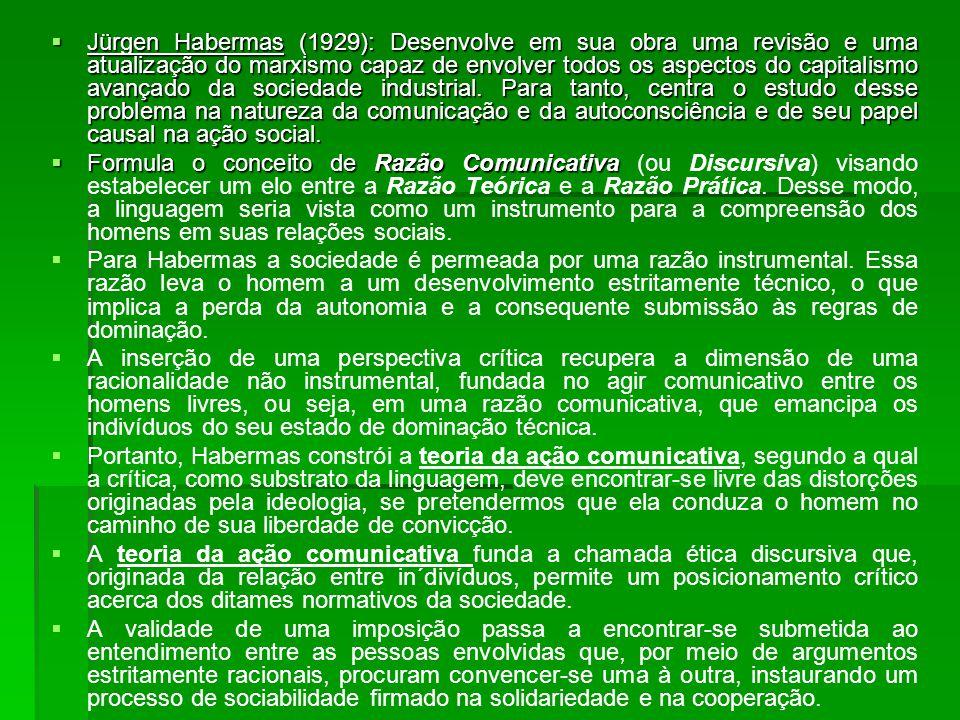 Jürgen Habermas (1929): Desenvolve em sua obra uma revisão e uma atualização do marxismo capaz de envolver todos os aspectos do capitalismo avançado da sociedade industrial.