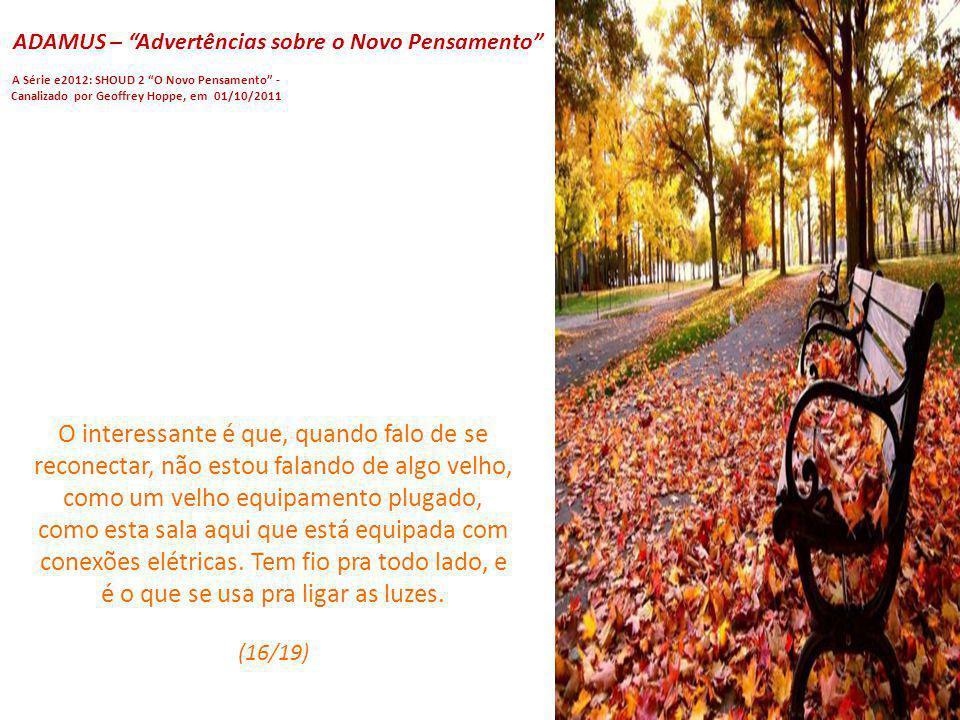 ADAMUS – Advertências sobre o Novo Pensamento A Série e2012: SHOUD 2 O Novo Pensamento - Canalizado por Geoffrey Hoppe, em 01/10/2011 Agora, o fato é
