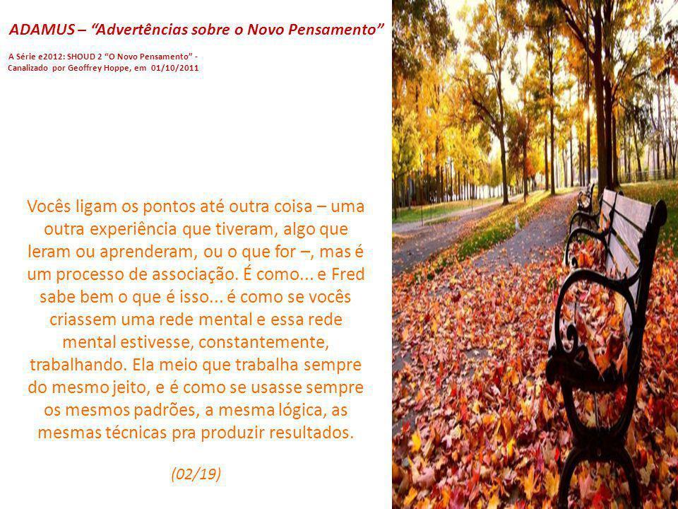 ADAMUS – Advertências sobre o Novo Pensamento A Série e2012: SHOUD 2 O Novo Pensamento - Canalizado por Geoffrey Hoppe, em 01/10/2011 Agora, normalmen