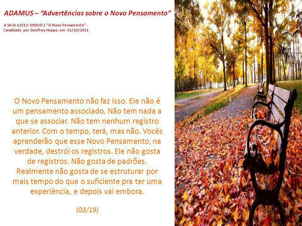 ADAMUS – Advertências sobre o Novo Pensamento A Série e2012: SHOUD 2 O Novo Pensamento - Canalizado por Geoffrey Hoppe, em 01/10/2011 Vocês ligam os p