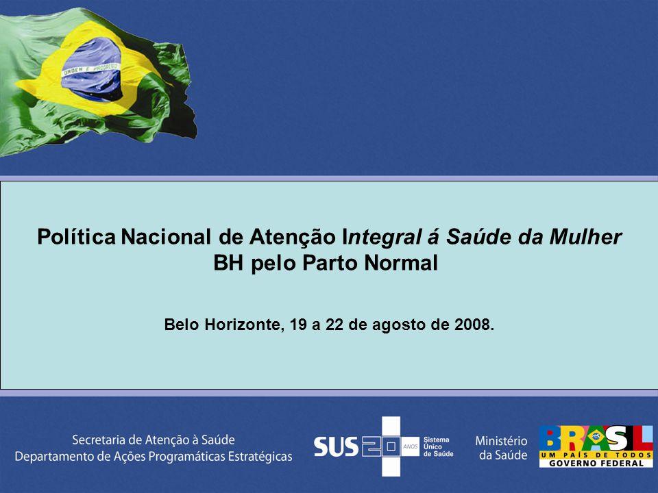 Política Nacional de Atenção Integral á Saúde da Mulher BH pelo Parto Normal Belo Horizonte, 19 a 22 de agosto de 2008.