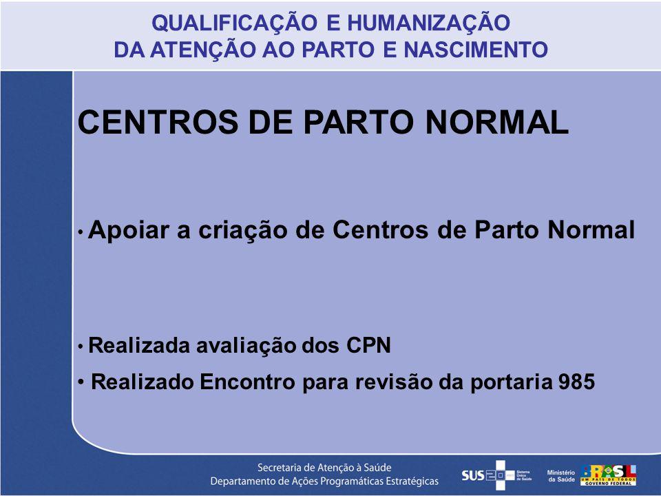 CENTROS DE PARTO NORMAL Apoiar a criação de Centros de Parto Normal Realizada avaliação dos CPN Realizado Encontro para revisão da portaria 985 QUALIF
