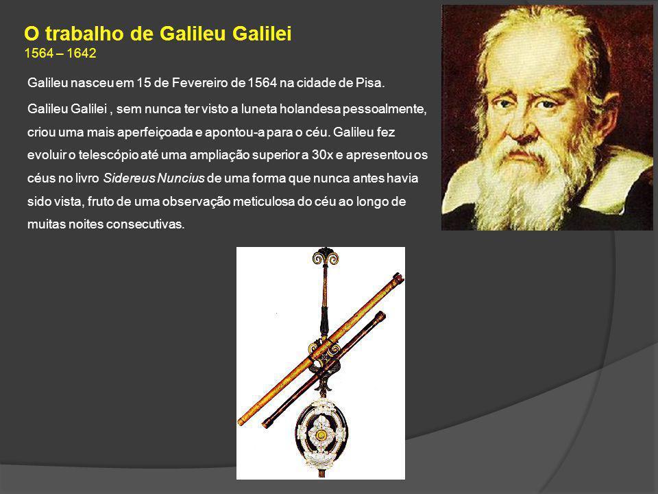O trabalho de Galileu Galilei 1564 – 1642 Galileu nasceu em 15 de Fevereiro de 1564 na cidade de Pisa. Galileu Galilei, sem nunca ter visto a luneta h
