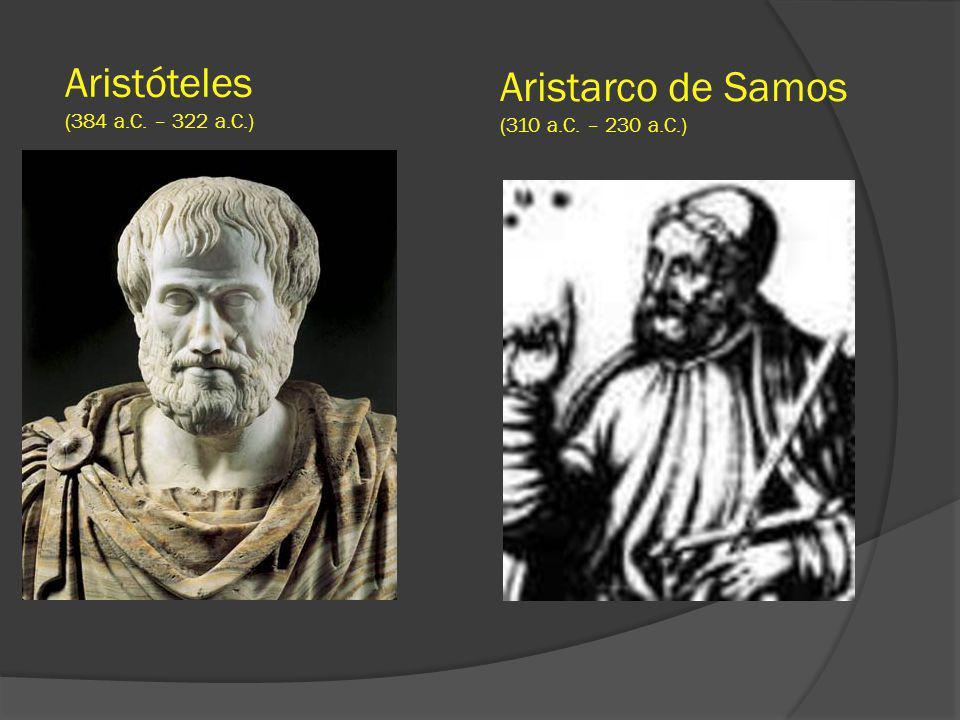 Aristóteles (384 a.C. – 322 a.C.) Aristarco de Samos (310 a.C. – 230 a.C.)